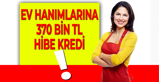 Ev Hanımlarına 370 Bin TL Hibe Kredi